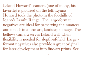 Leland Howard's camera (one of many, his favorite) is pictured on the left. Lynna Howard took the photo in the foothills of Idaho's Lemhi Range. The large-format negatives are ideal for preserving the nuances and details in a fine-art, landscape image. The bellows camera serves Leland well when flexibility is needed for depth-of-field. Large -format negatives also provide a great original for later development into fine-art prints. See www.wildernessbooks.com.